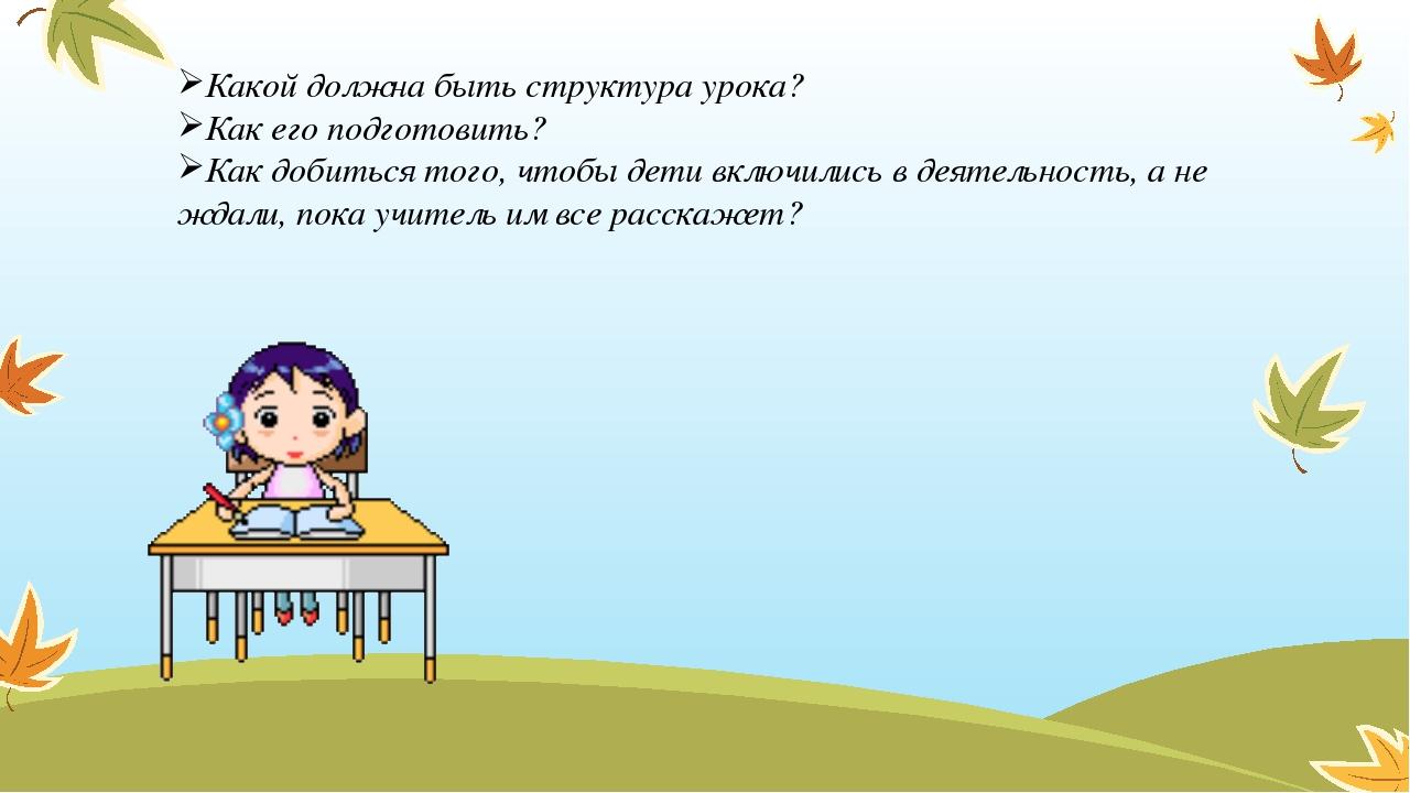 Какой должна быть структура урока? Как его подготовить? Как добиться того, чт...