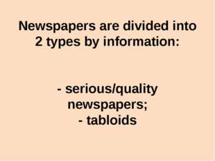 Newspapers are divided into 2 types by information: - serious/quality newspap