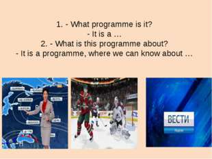 1. - What programme is it? - It is a … 2. - What is this programme about? -