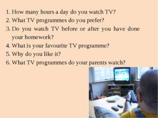 How many hours a day do you watch TV? What TV programmes do you prefer? Do yo