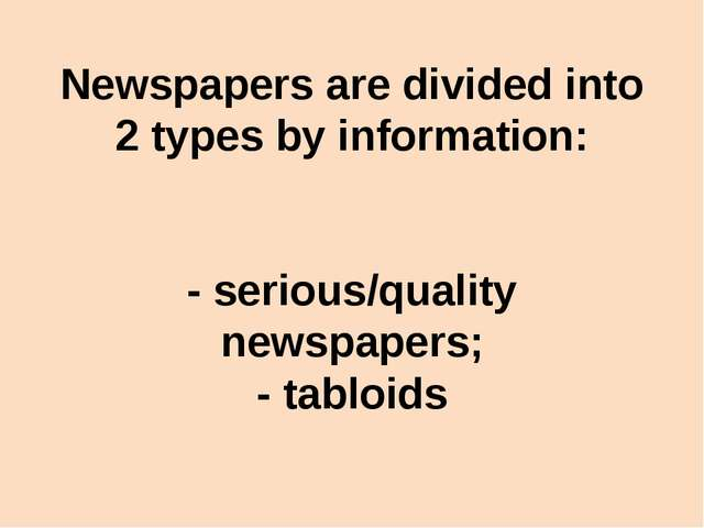 Newspapers are divided into 2 types by information: - serious/quality newspap...