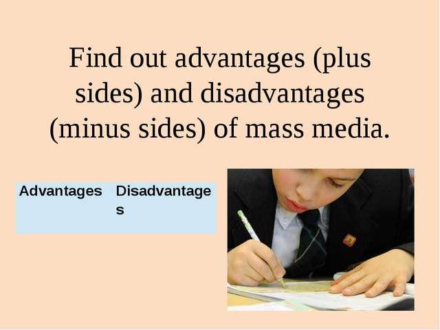 Find out advantages (plus sides) and disadvantages (minus sides) of mass medi...