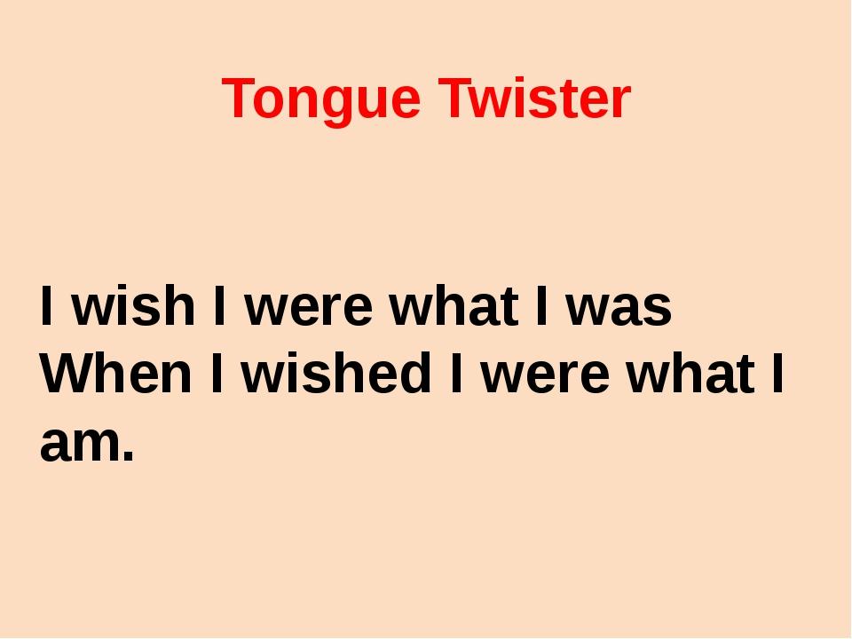 Tongue Twister I wish I were what I was When I wished I were what I am.