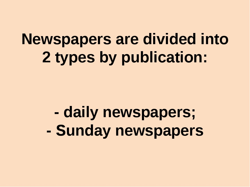 Newspapers are divided into 2 types by publication: - daily newspapers; - Sun...