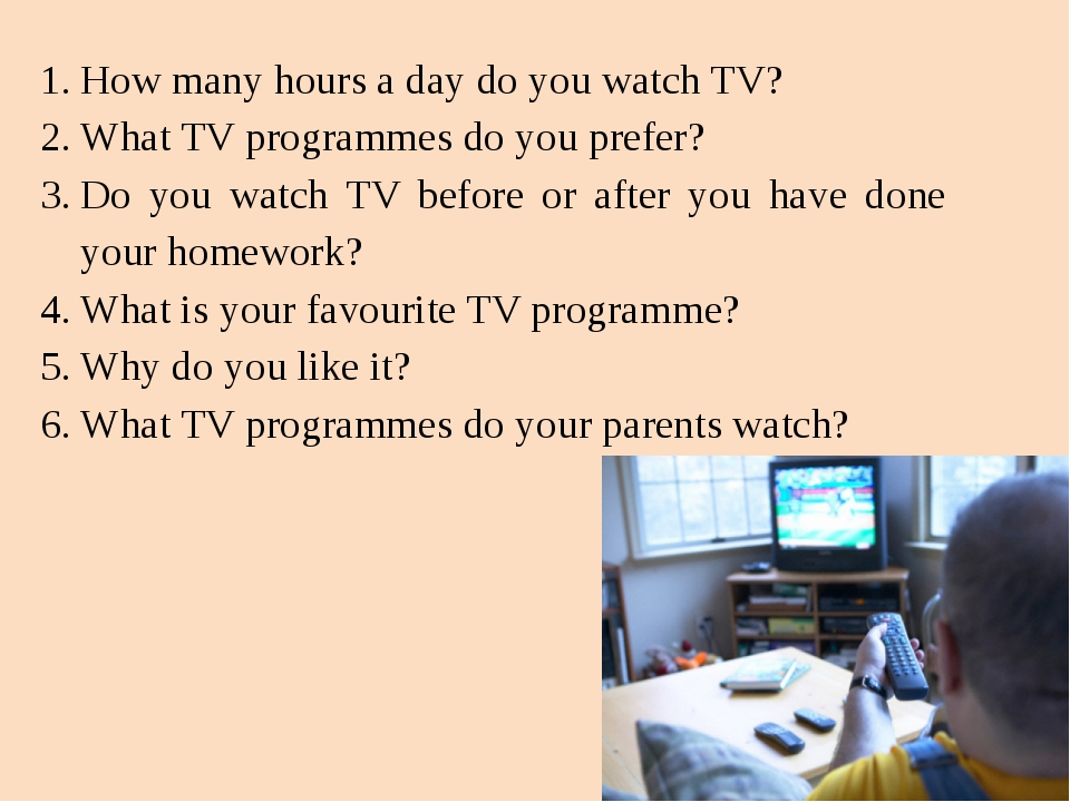 How many hours a day do you watch TV? What TV programmes do you prefer? Do yo...