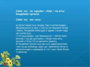 Сабақтың тақырыбы : «Керқұла атты Кендебай» ертегісі Сабақтың мақсаты: а) Ерт