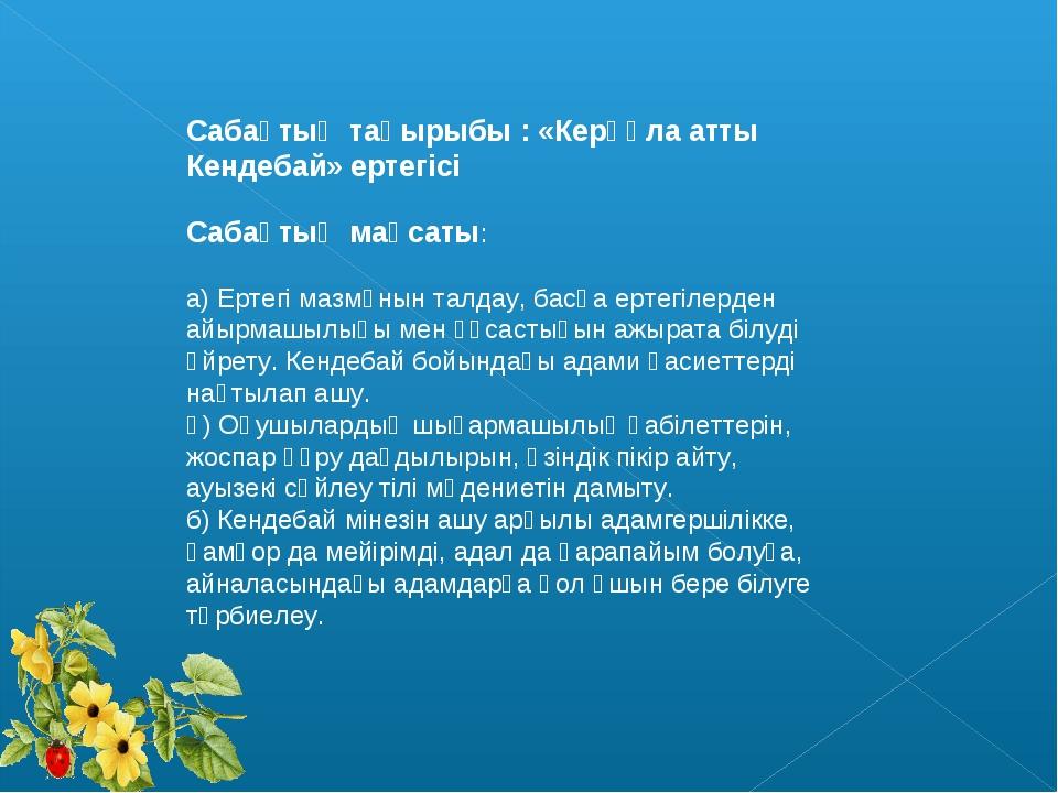 Сабақтың тақырыбы : «Керқұла атты Кендебай» ертегісі Сабақтың мақсаты: а) Ерт...