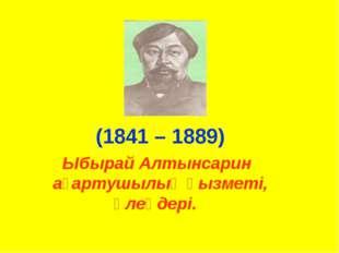 Ыбырай Алтынсарин ағартушылық қызметі, өлеңдері. (1841 – 1889)