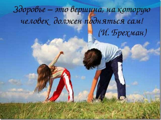 Здоровье – это вершина, на которую человек должен подняться сам! (И. Брехман)