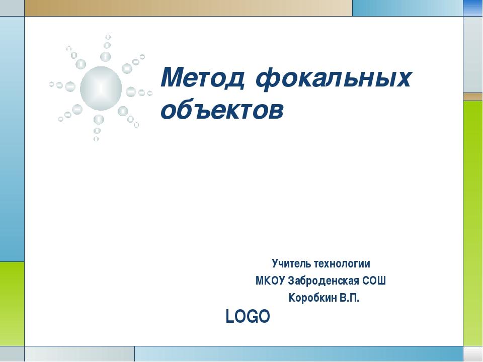 Метод фокальных объектов Учитель технологии МКОУ Заброденская СОШ Коробкин В...
