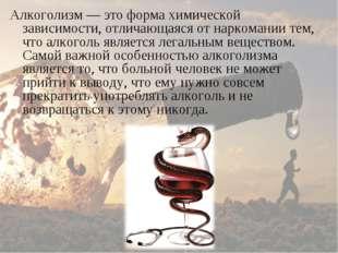 Алкоголизм— это форма химической зависимости, отличающаяся от наркомании тем