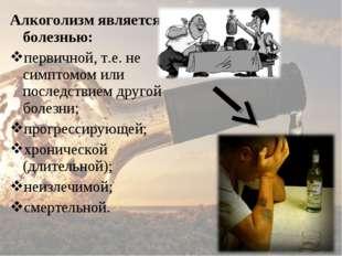 Алкоголизм является болезнью: первичной, т.е. не симптомом или последствием д