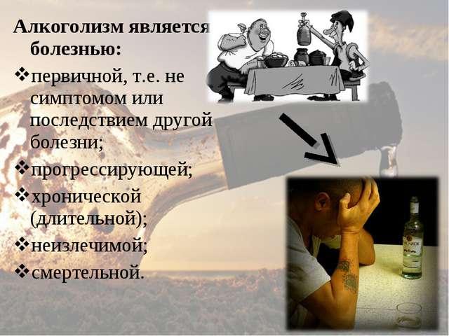 Алкоголизм является болезнью: первичной, т.е. не симптомом или последствием д...