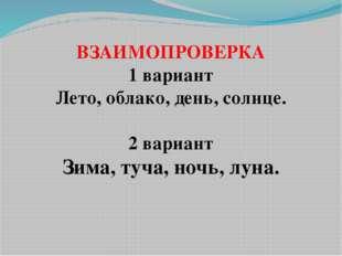 ВЗАИМОПРОВЕРКА 1 вариант Лето, облако, день, солнце. 2 вариант Зима, туча, но