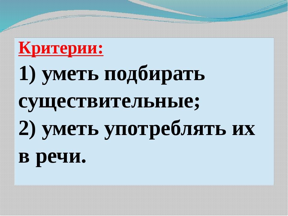 Критерии: 1) уметь подбирать существительные; 2)уметь употреблять их в речи.