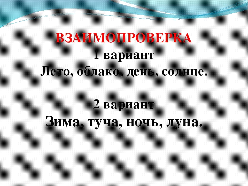 ВЗАИМОПРОВЕРКА 1 вариант Лето, облако, день, солнце. 2 вариант Зима, туча, но...