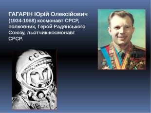 ГАГАРІН ЮрІй Олексійович (1934-1968) космонавт СРСР, полковник, Герой Радянсь