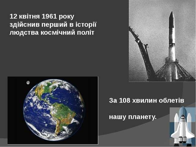 12 квітня 1961 року здійснив перший в історії людства космічний політ За 108...