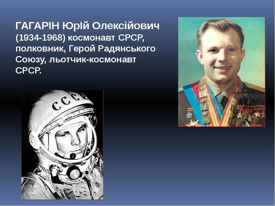 ГАГАРІН ЮрІй Олексійович (1934-1968) космонавт СРСР, полковник, Герой Радянсь...