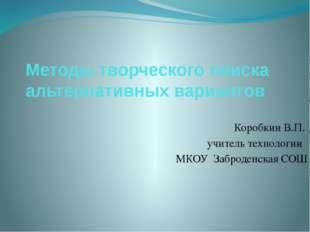 Методы творческого поиска альтернативных вариантов Коробкин В.П. учитель тех