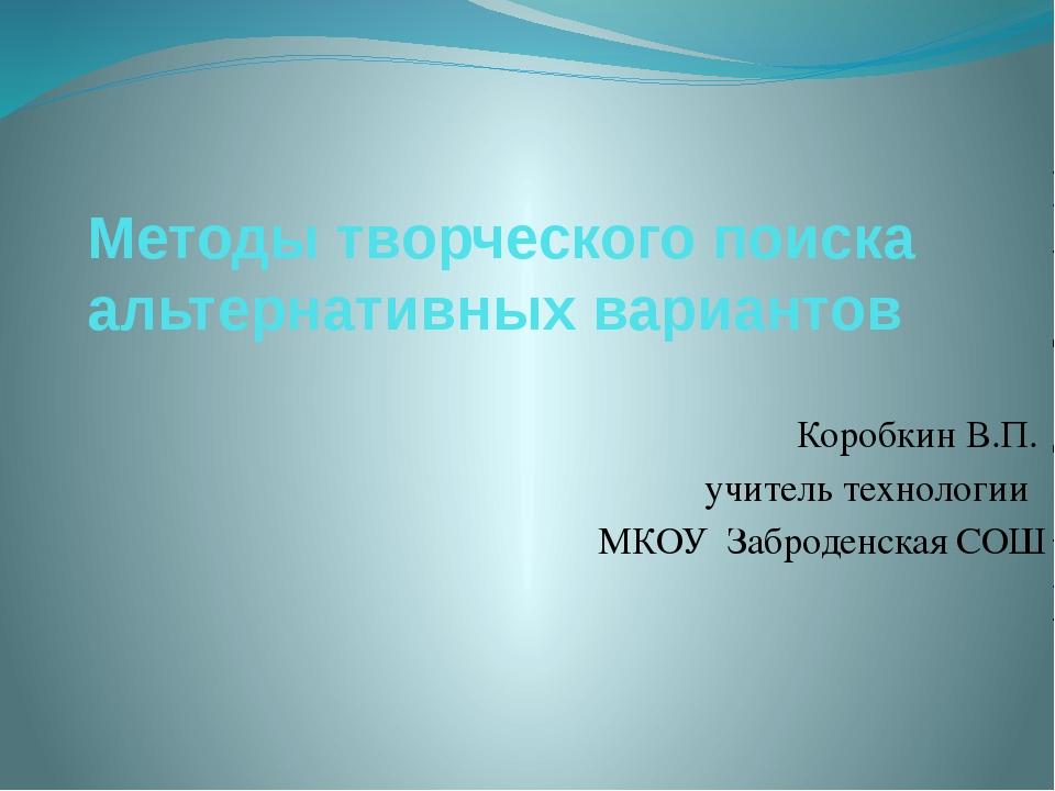 Методы творческого поиска альтернативных вариантов Коробкин В.П. учитель тех...