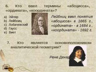 6. Кто ввел термины «абсцисса», «ордината», «координата»? Эйлер Лейбниц Лобач