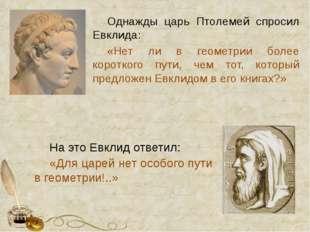 Однажды царь Птолемей спросил Евклида: «Нет ли в геометрии более короткого