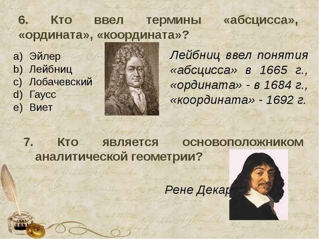 6. Кто ввел термины «абсцисса», «ордината», «координата»? Эйлер Лейбниц Лобач...
