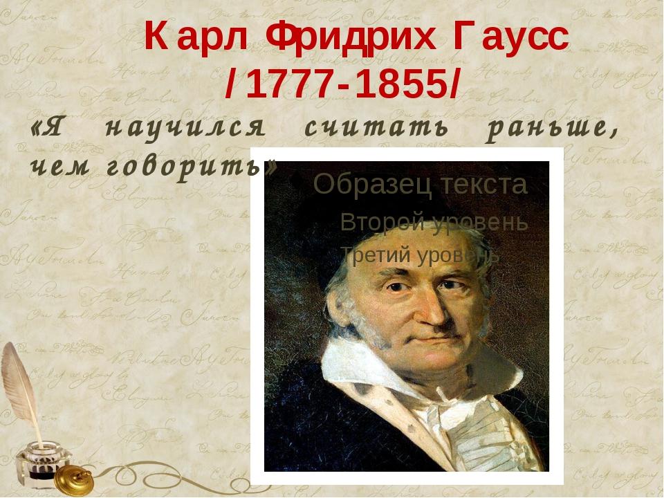 Карл Фридрих Гаусс /1777-1855/ «Я научился считать раньше, чем говорить»