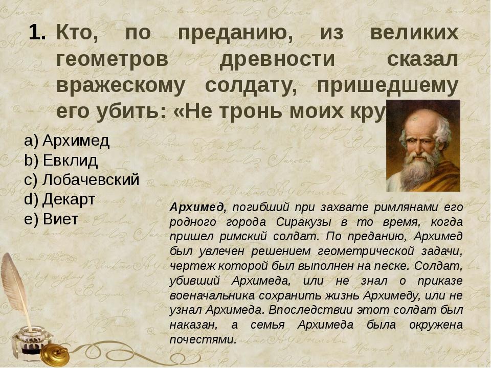 Кто, по преданию, из великих геометров древности сказал вражескому солдату, п...