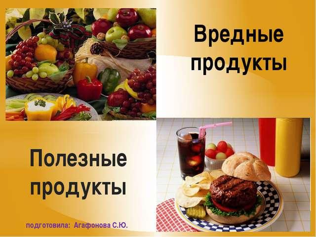 Полезные продукты Вредные продукты подготовила: Агафонова С.Ю.