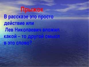 Прыжок В рассказе это просто действие или Лев Николаевич вложил какой – то д