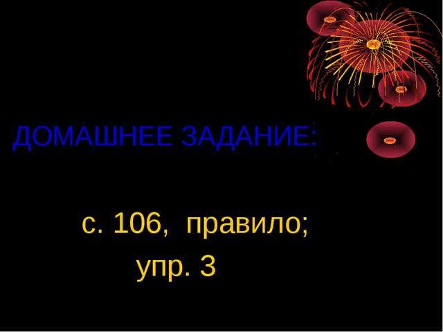 ДОМАШНЕЕ ЗАДАНИЕ: с. 106, правило; упр. 3