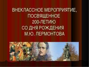 ВНЕКЛАССНОЕ МЕРОПРИЯТИЕ, ПОСВЯЩЕННОЕ 200-ЛЕТИЮ СО ДНЯ РОЖДЕНИЯ М.Ю. ЛЕРМОНТОВА