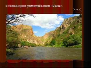 5. Название реки, упомянутой в поэме «Мцыри».  ( - - - - )