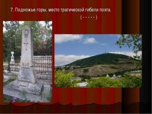 7. Подножье горы, место трагической гибели поэта. ( - - - - - )