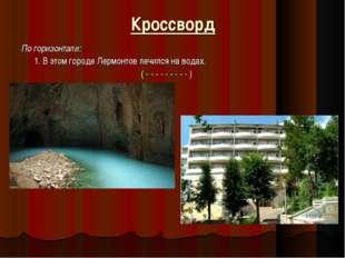 Кроссворд По горизонтали: 1. В этом городе Лермонтов лечился на водах. ( - -
