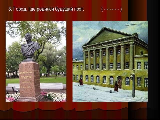 3. Город, где родился будущий поэт. ( - - - - - - )