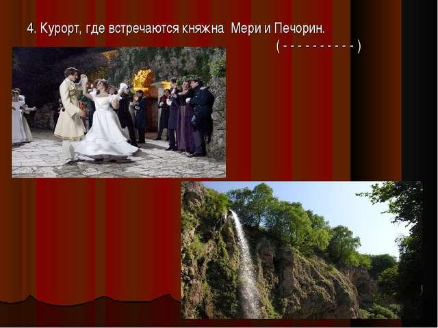4. Курорт, где встречаются княжна Мери и Печорин.  ( - - - - - - - - - - )