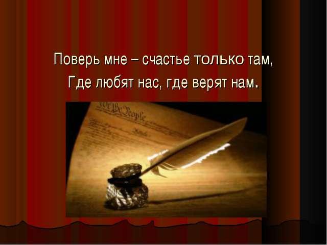 Поверь мне – счастье только там, Где любят нас, где верят нам.