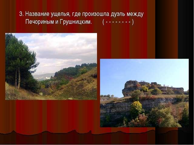 3. Название ущелья, где произошла дуэль между Печориным и Грушницким. ( - - -...