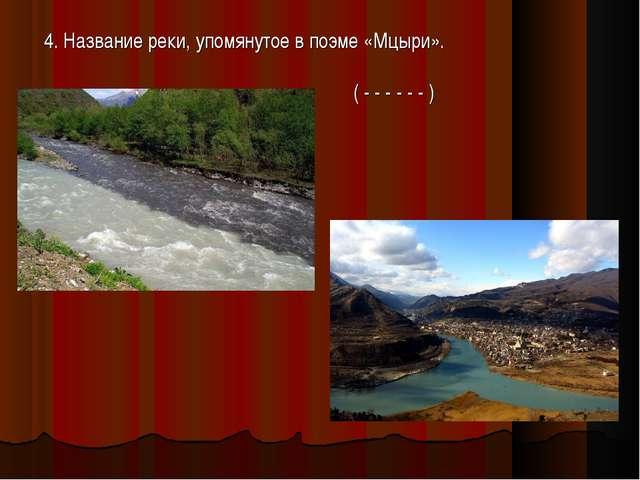 4. Название реки, упомянутое в поэме «Мцыри». ( - - - - - - )