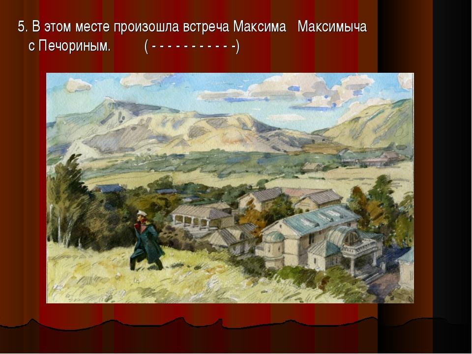 5. В этом месте произошла встреча Максима Максимыча с Печориным. ( - - - - -...