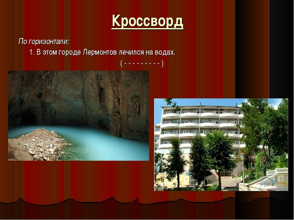 Кроссворд По горизонтали: 1. В этом городе Лермонтов лечился на водах. ( - -...
