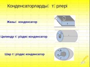 Жазық конденсатор Цилиндр тәріздес конденсатор Шар тәріздес конденсатор Конде