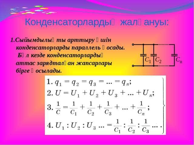 Конденсаторлардың жалғануы: 1.Сыйымдылықты арттыру үшін конденсаторларды пара...