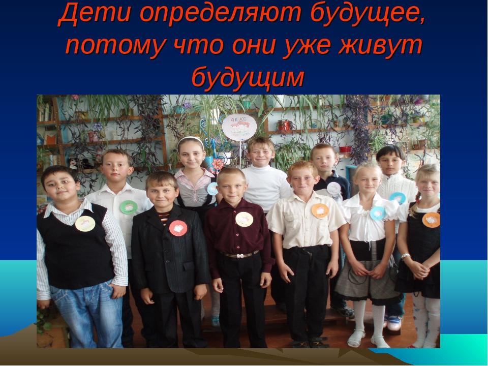 Дети определяют будущее, потому что они уже живут будущим