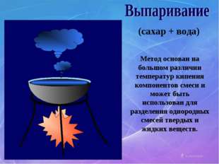 (сахар + вода) Метод основан на большом различии температур кипения компонент