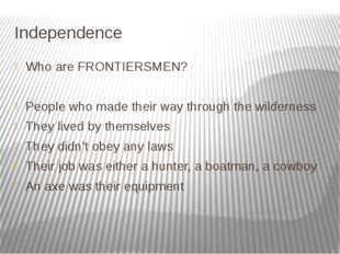 Independence Who are FRONTIERSMEN? People who made their way through the wild