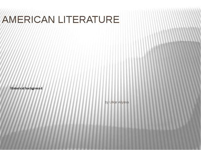 AMERICAN LITERATURE Historical background by Ulkar Aliyeva
